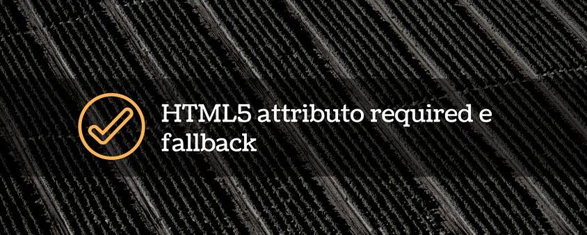 HTML5 - Attributo required e fallback