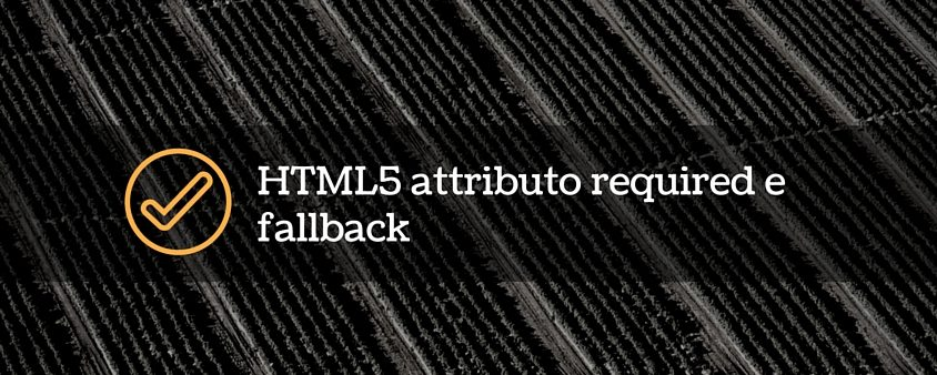 HTML5 - Attributo required e fallback